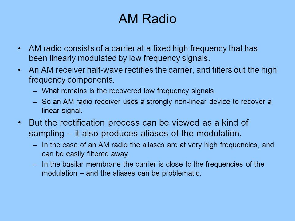 AM Radio AM radio consists of a carrier at a fixed high frequency that has been linearly modulated by low frequency signals.