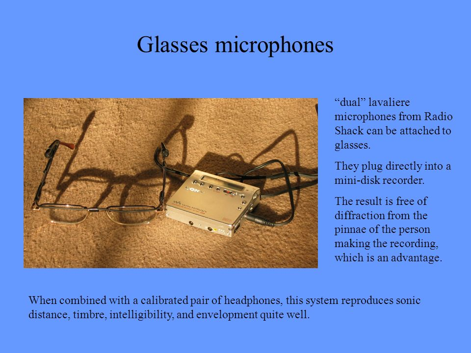 Glasses microphones dual lavaliere microphones from Radio Shack can be attached to glasses. They plug directly into a mini-disk recorder.