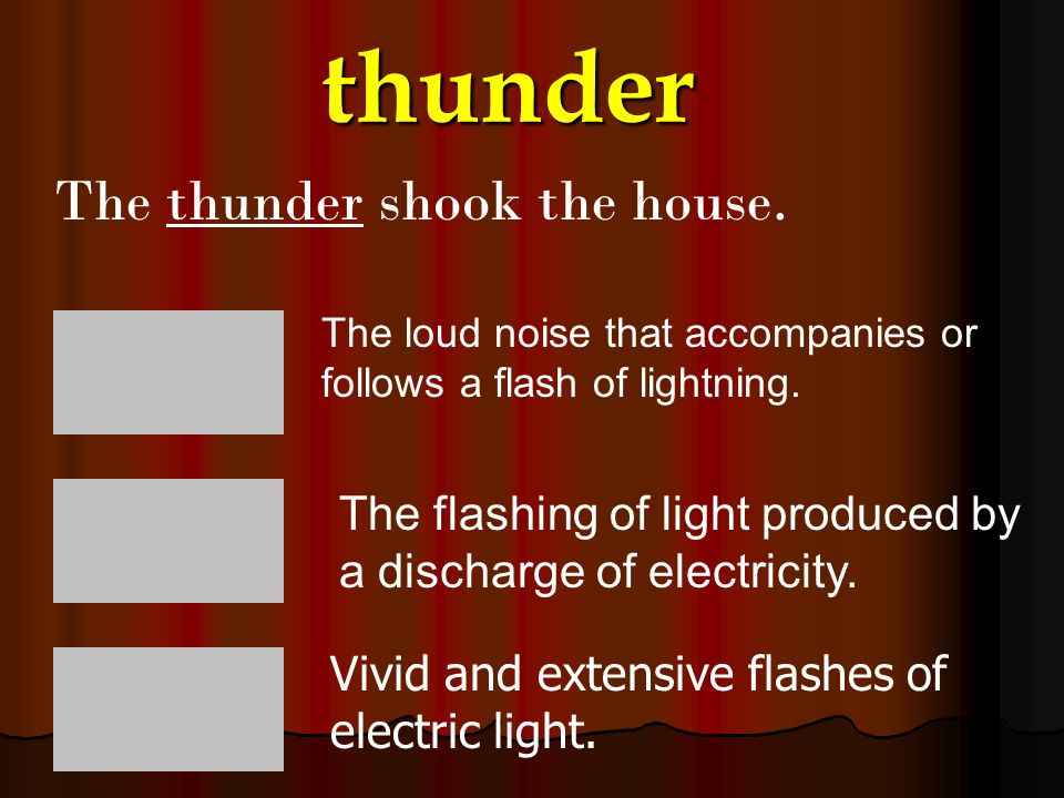 thunder The thunder shook the house.