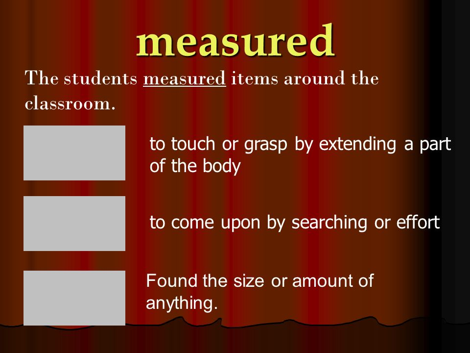 measured The students measured items around the classroom.