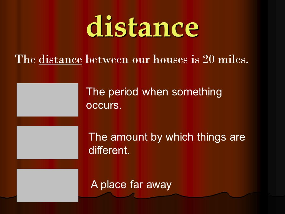 distance The distance between our houses is 20 miles.