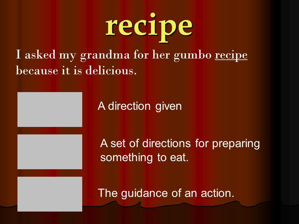 recipe I asked my grandma for her gumbo recipe because it is delicious. A direction given. A set of directions for preparing something to eat.