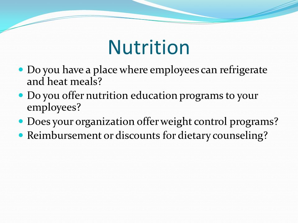 Nutrition Do you have a place where employees can refrigerate and heat meals Do you offer nutrition education programs to your employees