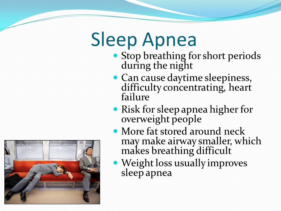 Sleep Apnea Stop breathing for short periods during the night