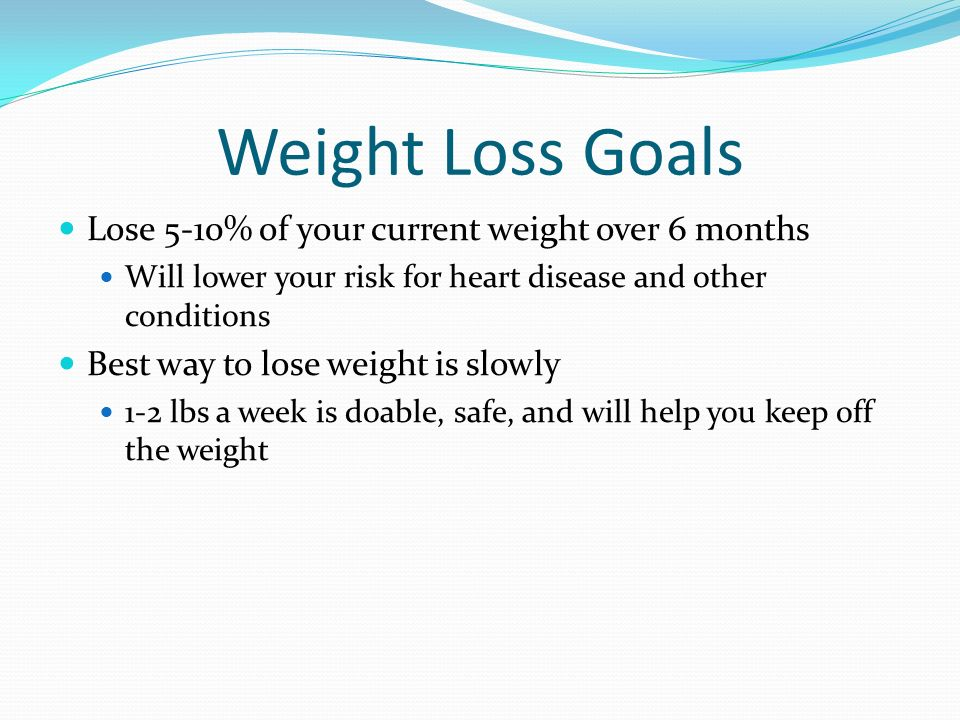 Weight Loss Goals Lose 5-10% of your current weight over 6 months