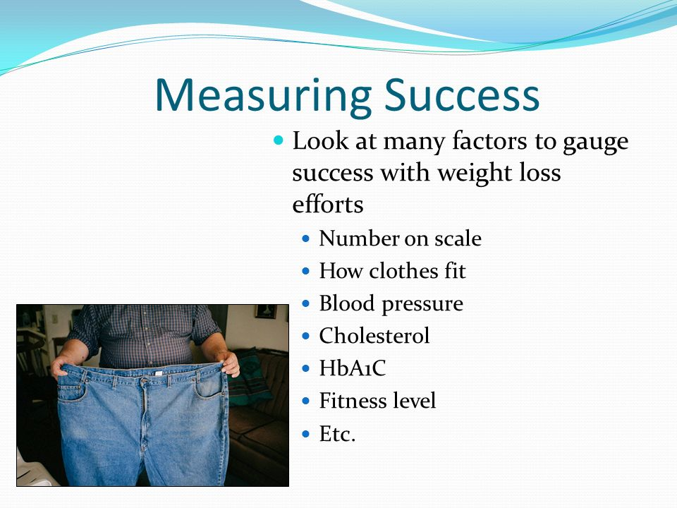 Measuring Success Look at many factors to gauge success with weight loss efforts. Number on scale.