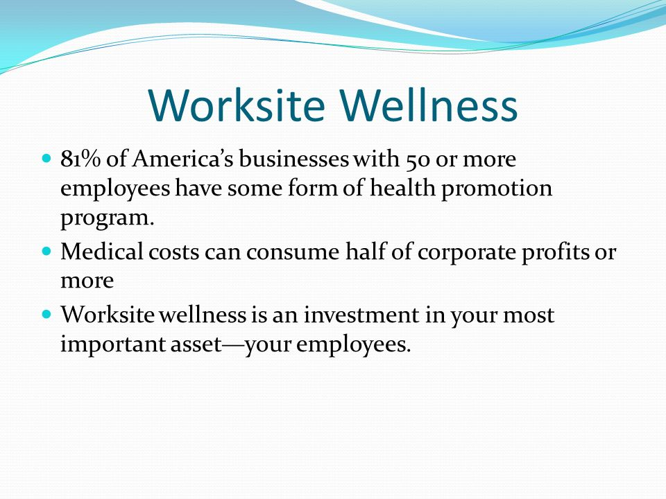 Worksite Wellness 81% of America's businesses with 50 or more employees have some form of health promotion program.