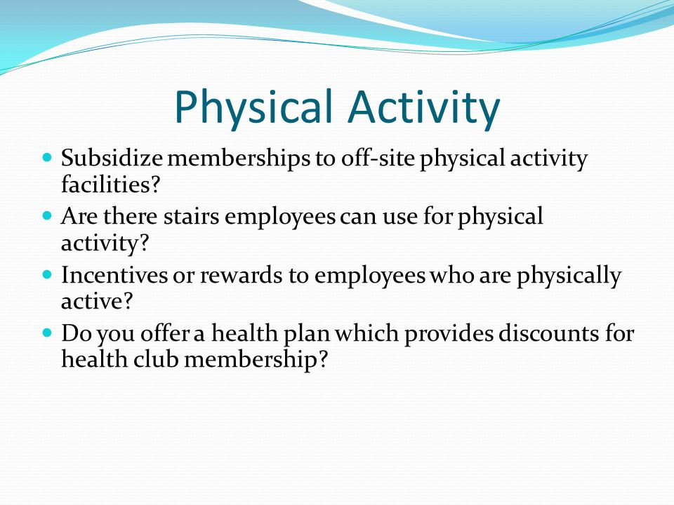 Physical Activity Subsidize memberships to off-site physical activity facilities Are there stairs employees can use for physical activity