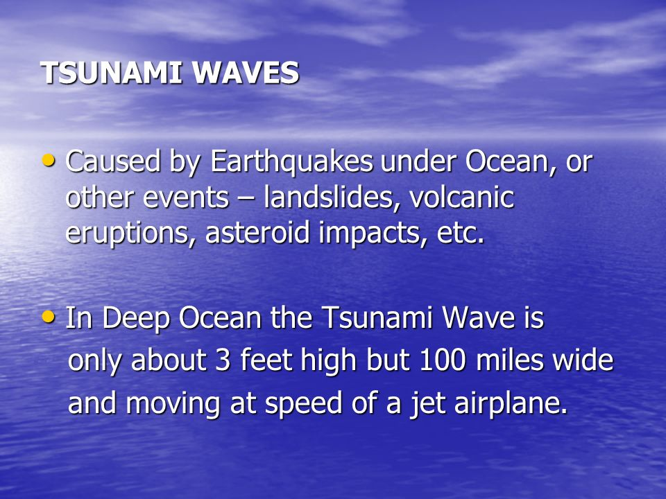 TSUNAMI WAVES Caused by Earthquakes under Ocean, or other events – landslides, volcanic eruptions, asteroid impacts, etc.
