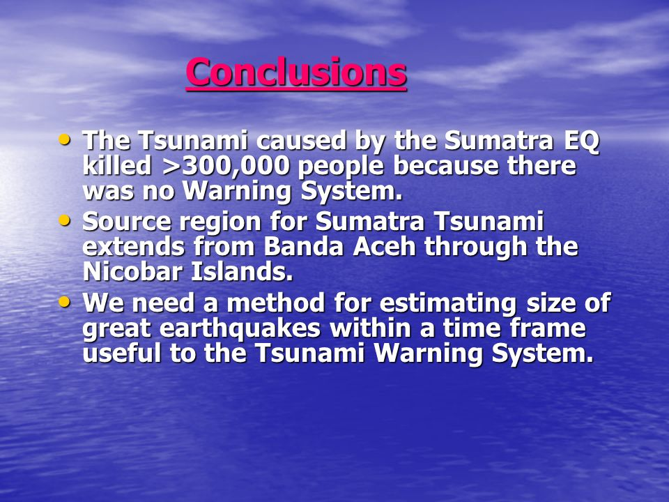 Conclusions The Tsunami caused by the Sumatra EQ killed >300,000 people because there was no Warning System.