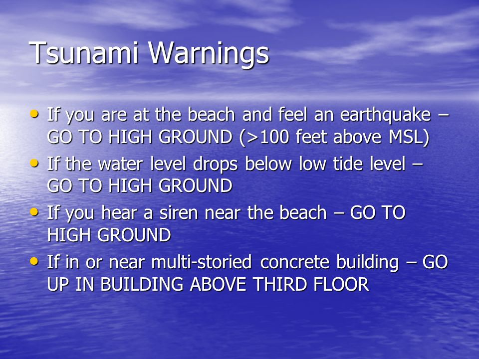 Tsunami Warnings If you are at the beach and feel an earthquake – GO TO HIGH GROUND (>100 feet above MSL)