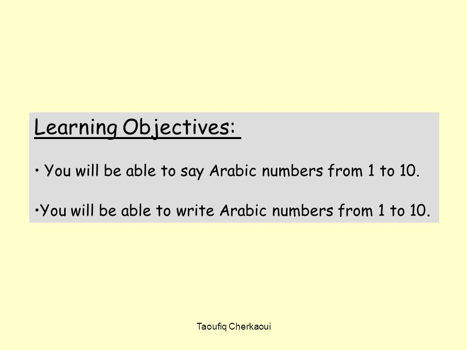 Learning Objectives: You will be able to say Arabic numbers from 1 to 10. You will be able to write Arabic numbers from 1 to 10.