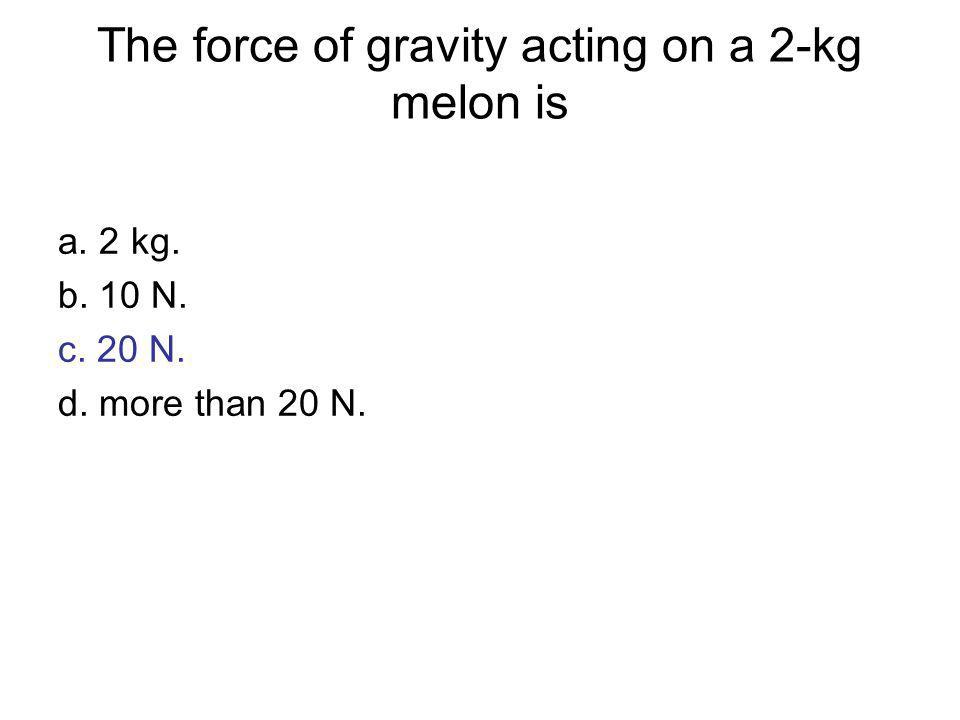 The force of gravity acting on a 2-kg melon is