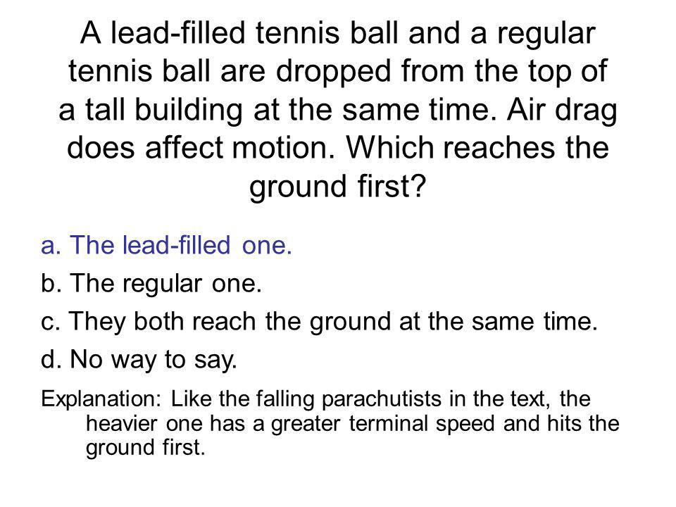 A lead-filled tennis ball and a regular tennis ball are dropped from the top of a tall building at the same time. Air drag does affect motion. Which reaches the ground first