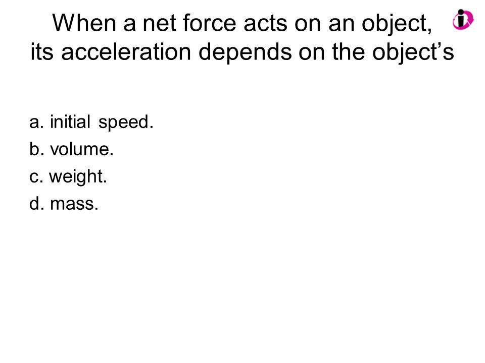 When a net force acts on an object, its acceleration depends on the object's