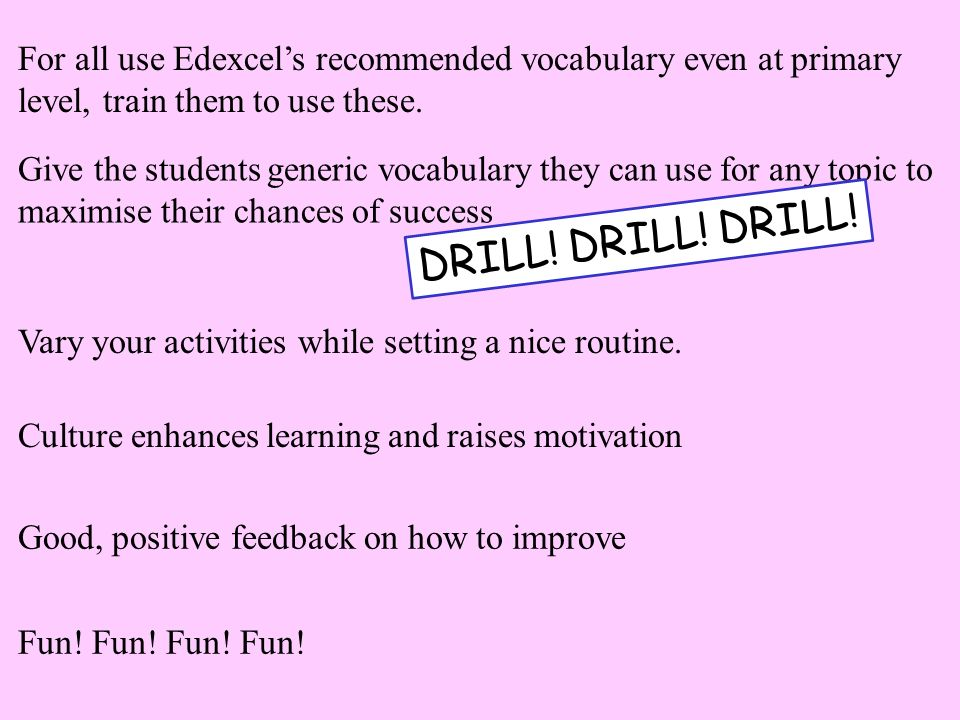 For all use Edexcel's recommended vocabulary even at primary level, train them to use these.