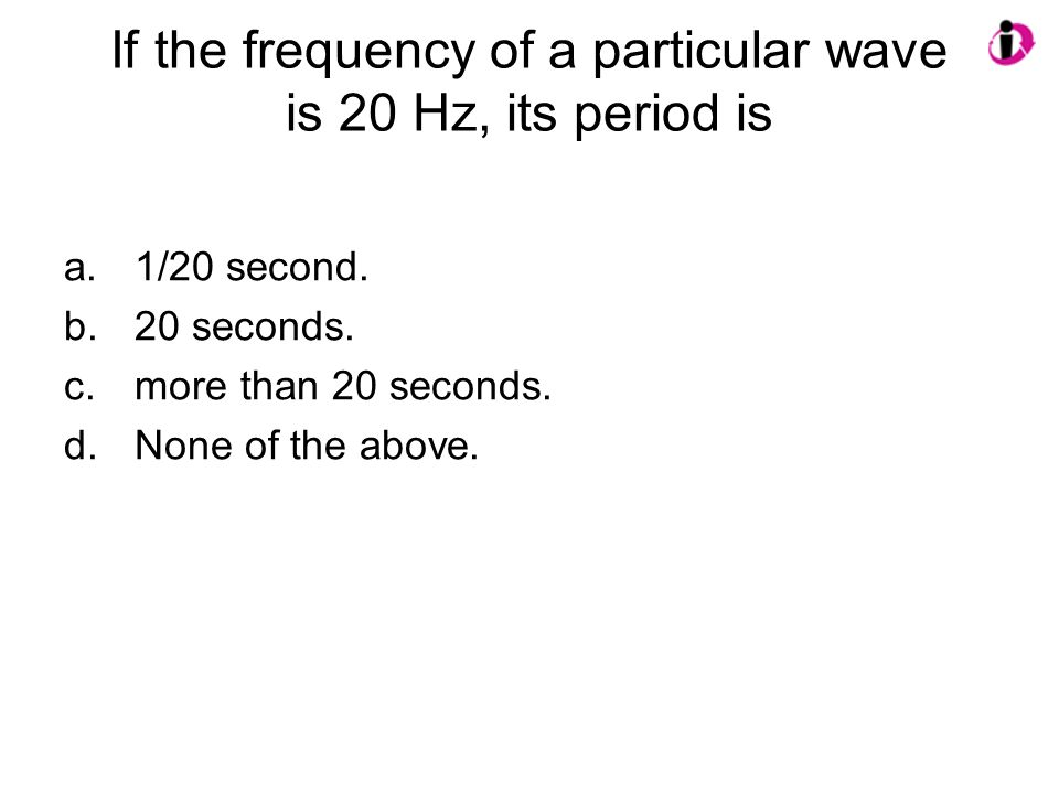 If the frequency of a particular wave is 20 Hz, its period is