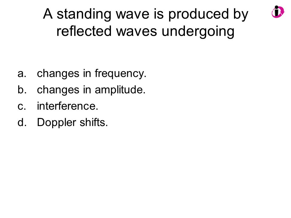A standing wave is produced by reflected waves undergoing