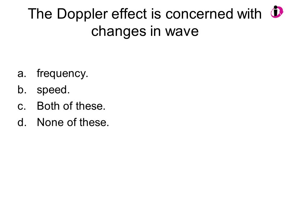 The Doppler effect is concerned with changes in wave