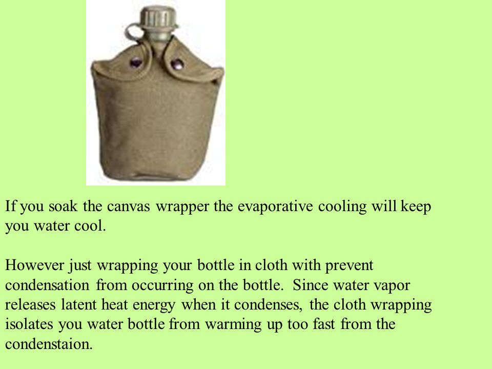 If you soak the canvas wrapper the evaporative cooling will keep you water cool.