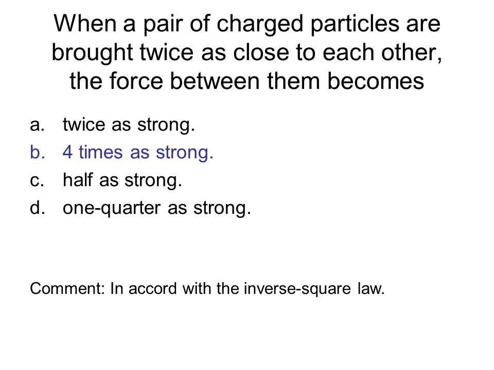 When a pair of charged particles are brought twice as close to each other, the force between them becomes