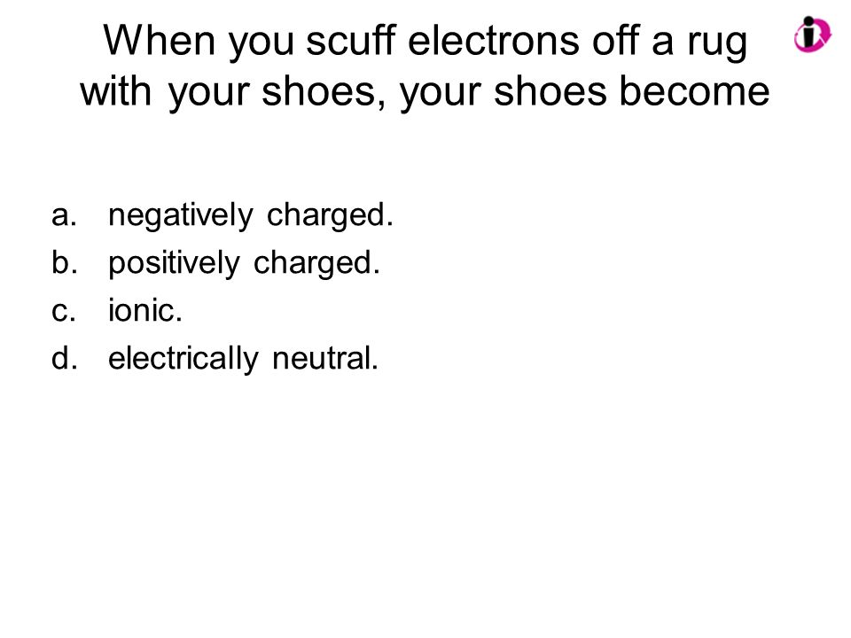When you scuff electrons off a rug with your shoes, your shoes become