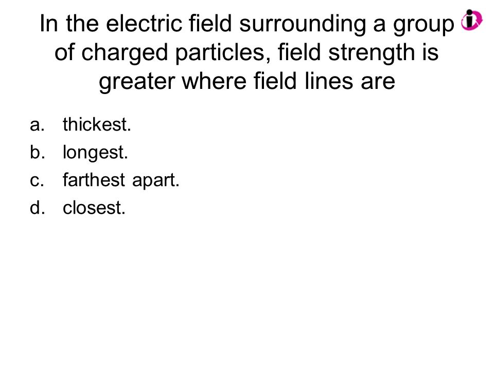 In the electric field surrounding a group of charged particles, field strength is greater where field lines are
