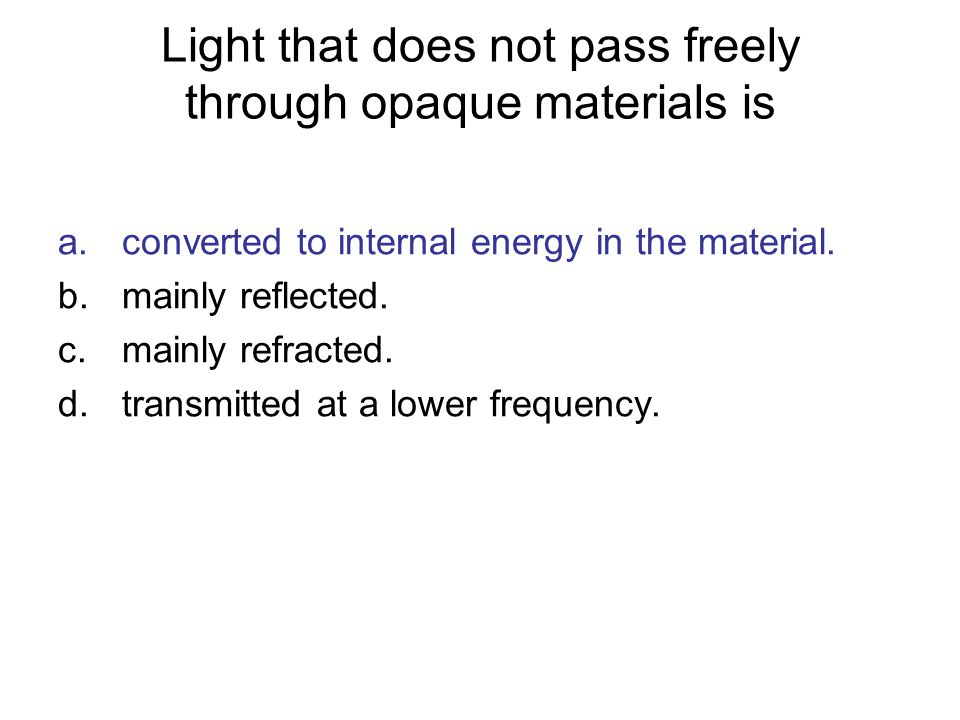 Light that does not pass freely through opaque materials is