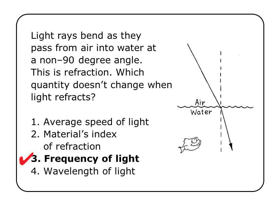 Light rays bend as they pass from air into water at a non–90 degree angle. This is refraction. Which quantity doesn't change when light refracts