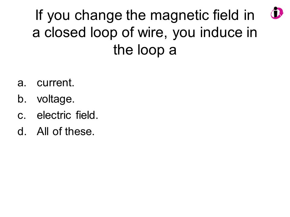 If you change the magnetic field in a closed loop of wire, you induce in the loop a