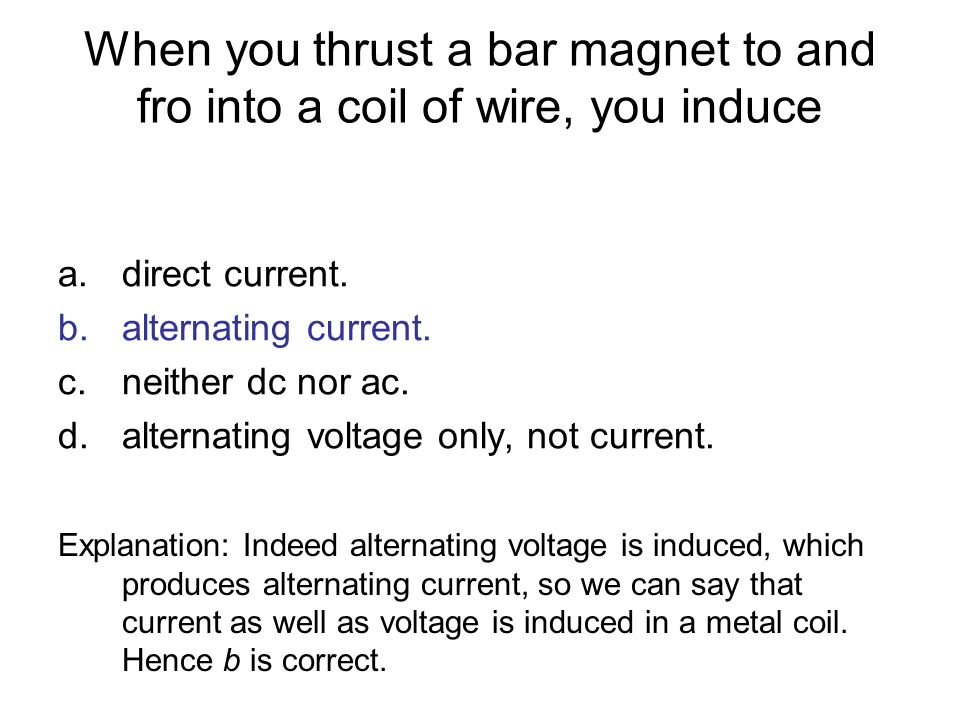 When you thrust a bar magnet to and fro into a coil of wire, you induce