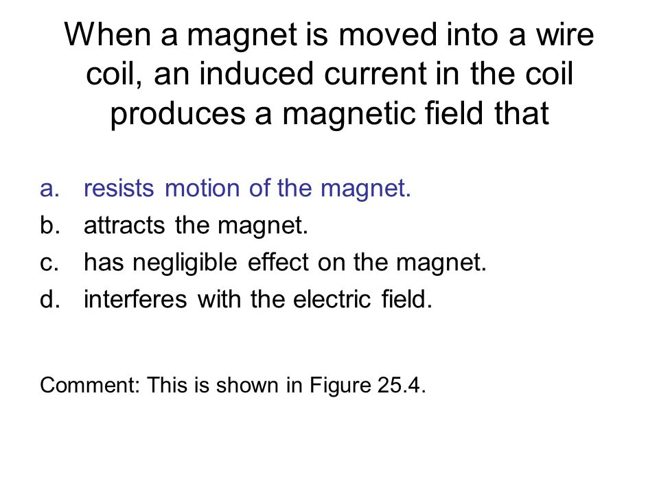 When a magnet is moved into a wire coil, an induced current in the coil produces a magnetic field that