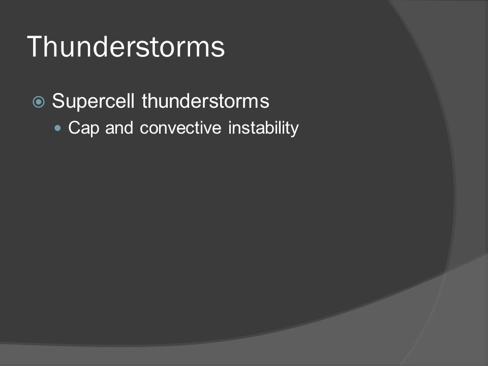 Thunderstorms Supercell thunderstorms Cap and convective instability