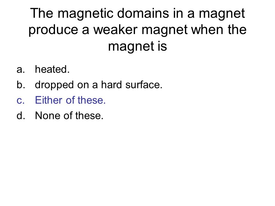 The magnetic domains in a magnet produce a weaker magnet when the magnet is