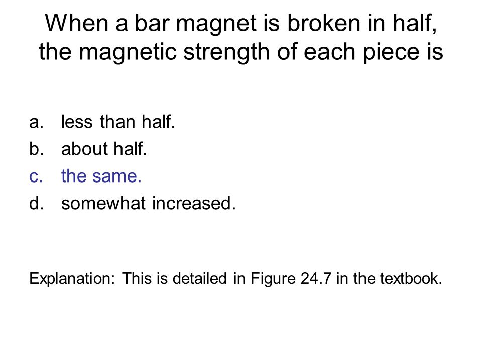 When a bar magnet is broken in half, the magnetic strength of each piece is