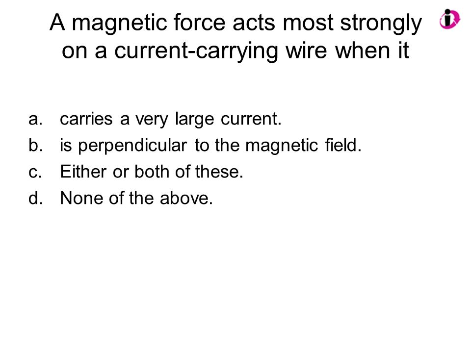 A magnetic force acts most strongly on a current-carrying wire when it