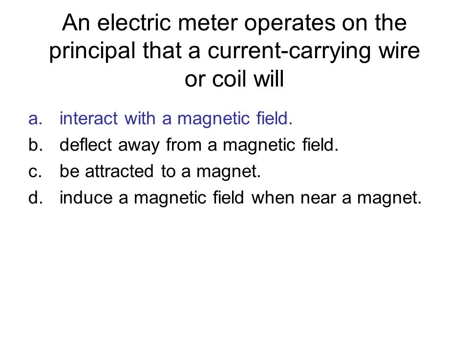 An electric meter operates on the principal that a current-carrying wire or coil will