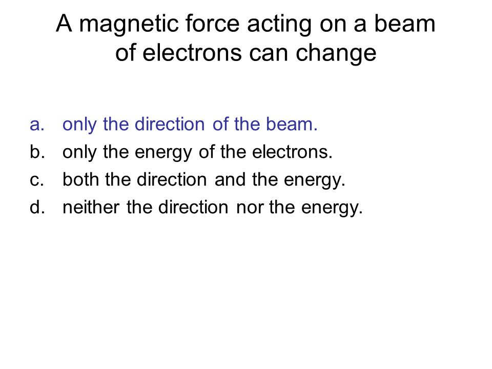 A magnetic force acting on a beam of electrons can change