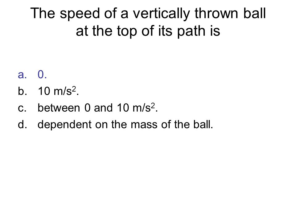 The speed of a vertically thrown ball at the top of its path is