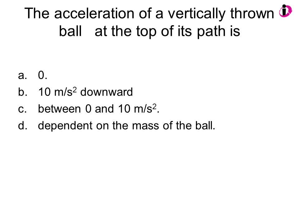 The acceleration of a vertically thrown ball at the top of its path is