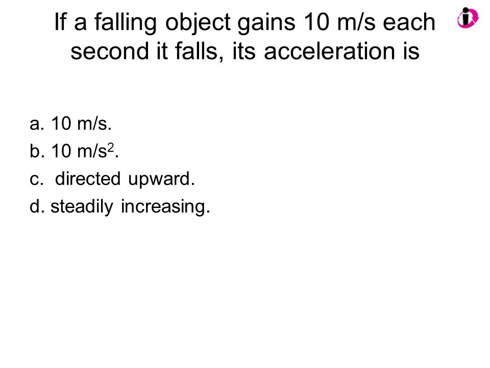 If a falling object gains 10 m/s each second it falls, its acceleration is