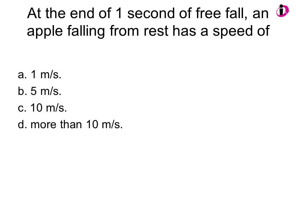 At the end of 1 second of free fall, an apple falling from rest has a speed of