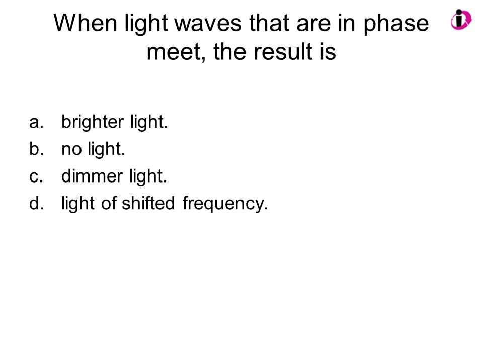 When light waves that are in phase meet, the result is