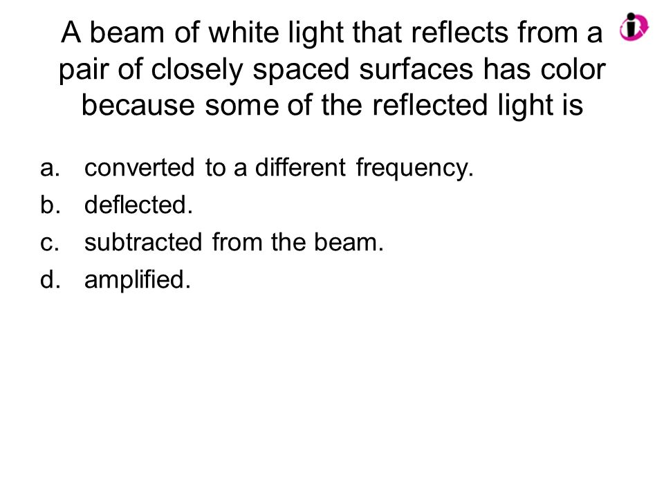 A beam of white light that reflects from a pair of closely spaced surfaces has color because some of the reflected light is