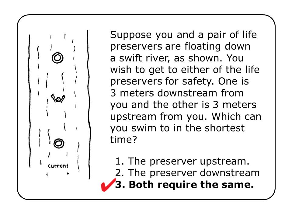 Suppose you and a pair of life preservers are floating down a swift river, as shown. You wish to get to either of the life preservers for safety. One is 3 meters downstream from you and the other is 3 meters upstream from you. Which can you swim to in the shortest time