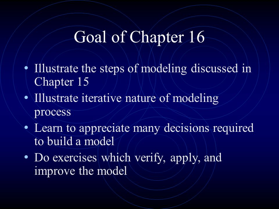 Goal of Chapter 16 Illustrate the steps of modeling discussed in Chapter 15. Illustrate iterative nature of modeling process.