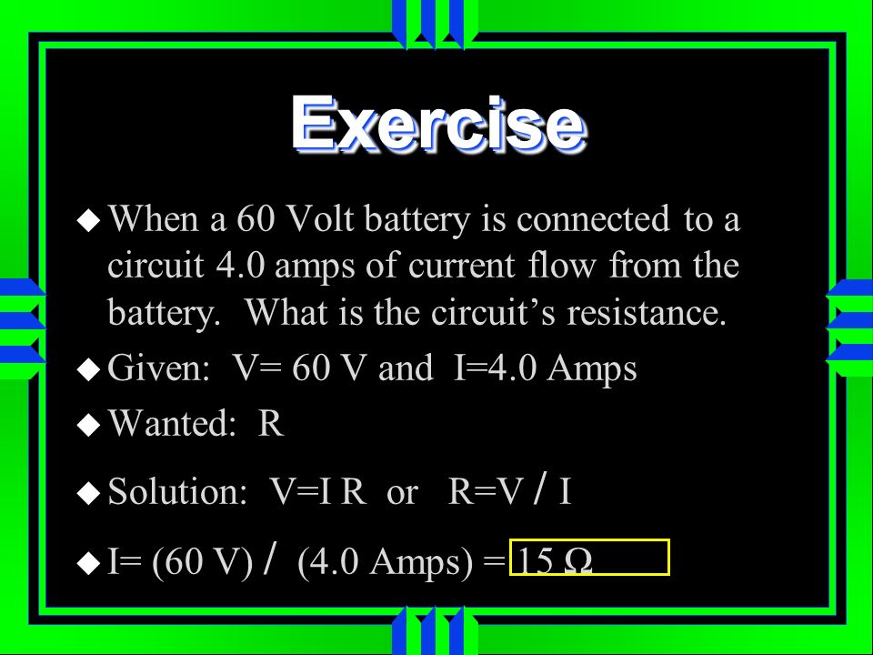 Exercise When a 60 Volt battery is connected to a circuit 4.0 amps of current flow from the battery. What is the circuit's resistance.