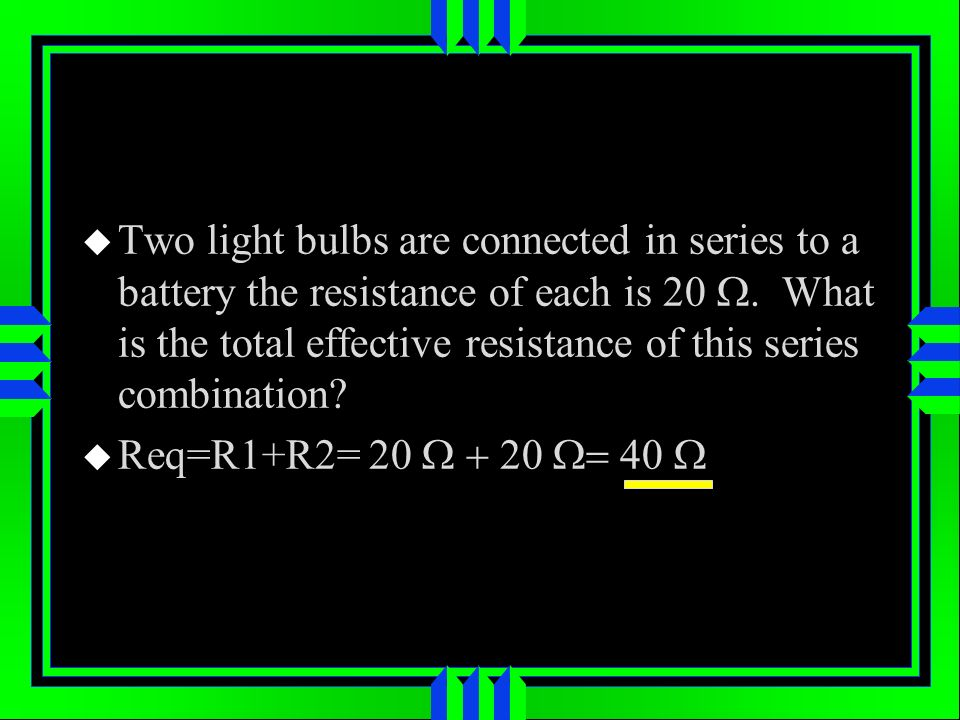 Two light bulbs are connected in series to a battery the resistance of each is 20 W. What is the total effective resistance of this series combination