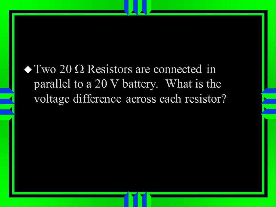 Two 20 W Resistors are connected in parallel to a 20 V battery