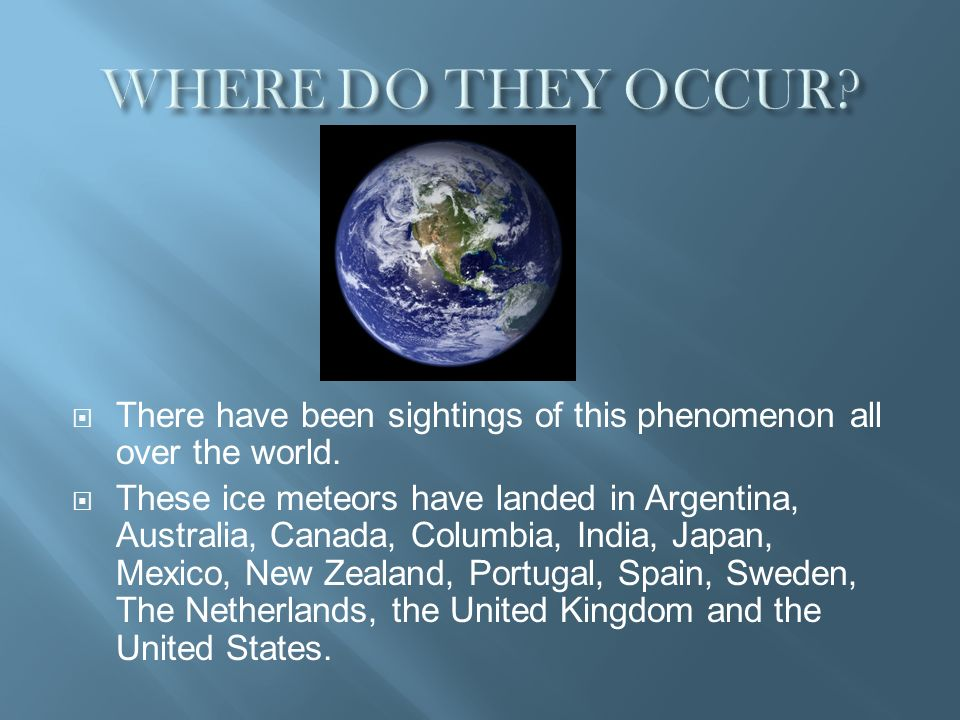 WHERE DO THEY OCCUR There have been sightings of this phenomenon all over the world.